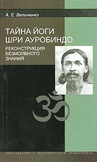 Величенко А. Е.: Тайна йоги Шри Ауробиндо