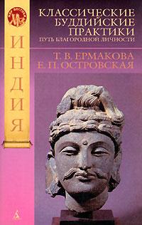Ермакова Т. В., Островская Е. П.: Классические буддийские практики. Путь благородной личности. Индия