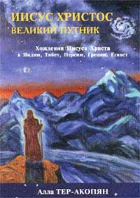 Тер-Акопян Алла: Иисус Христос - Великий Путник. Хождения Иисуса Христа в Индию, Тибет, Персию...